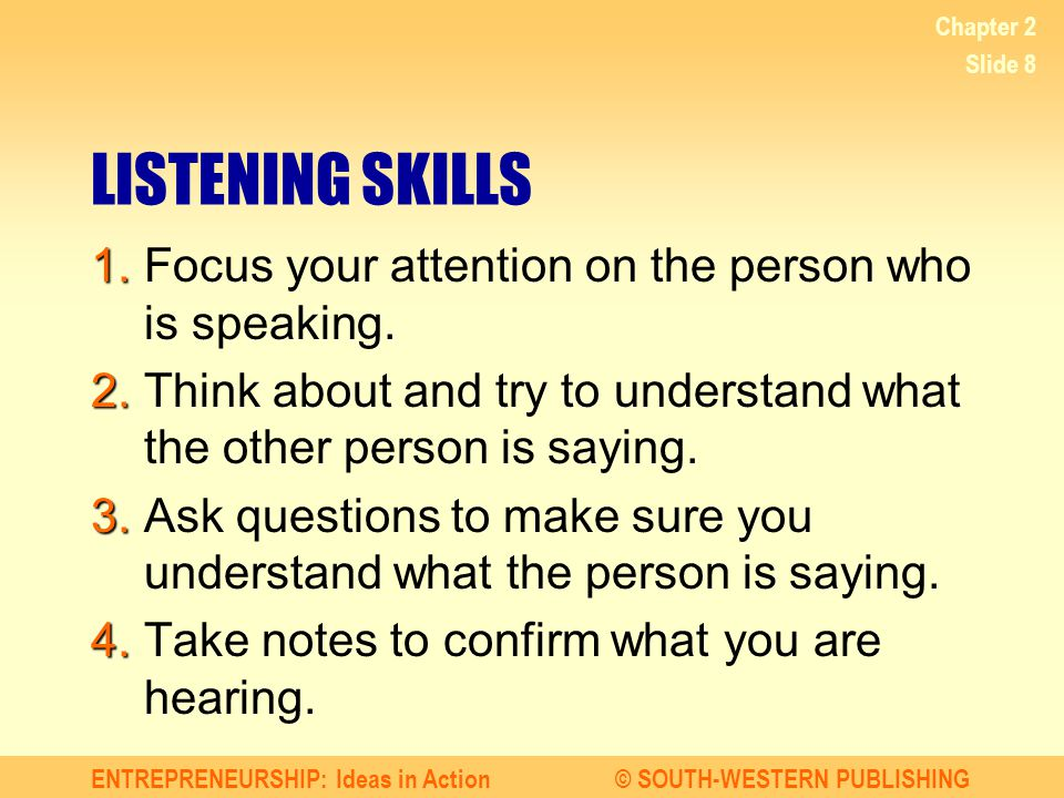 ENTREPRENEURSHIP: Ideas in Action© SOUTH-WESTERN PUBLISHING Chapter 2 Slide 8 LISTENING SKILLS 1. 1.Focus your attention on the person who is speaking