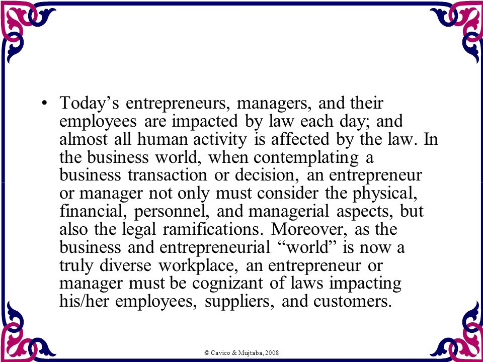 © Cavico & Mujtaba, 2008 Today's entrepreneurs, managers, and their employees are impacted by law each day; and almost all human activity is affected by the law.