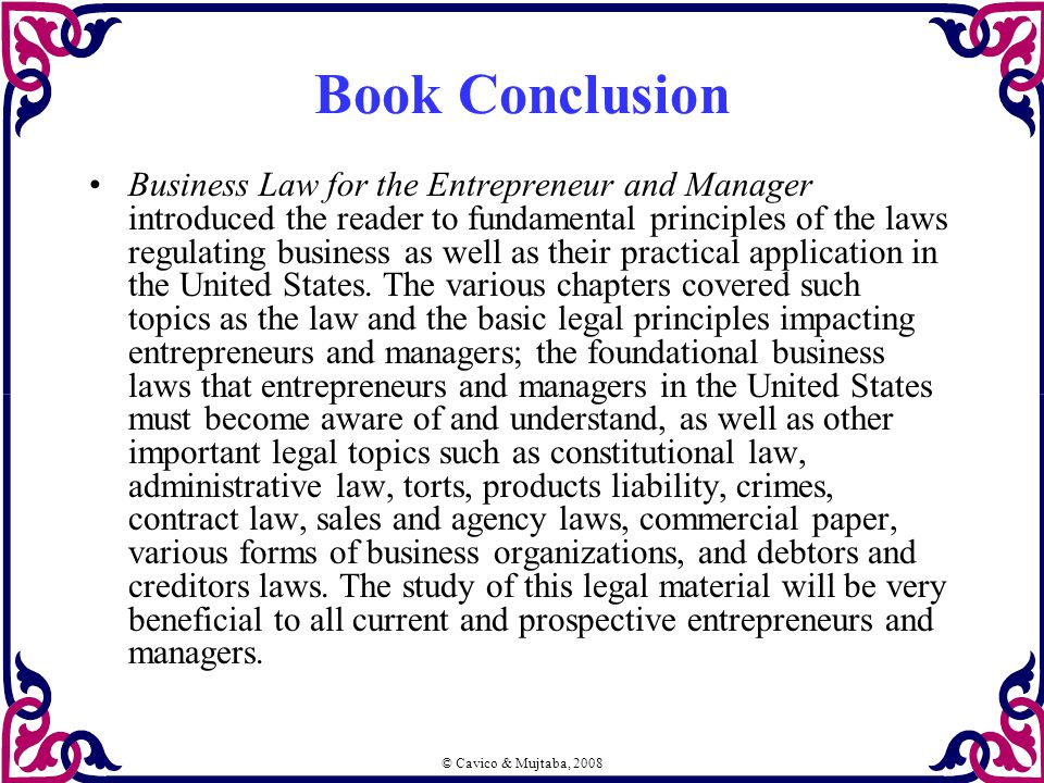 © Cavico & Mujtaba, 2008 Book Conclusion Business Law for the Entrepreneur and Manager introduced the reader to fundamental principles of the laws regulating business as well as their practical application in the United States.