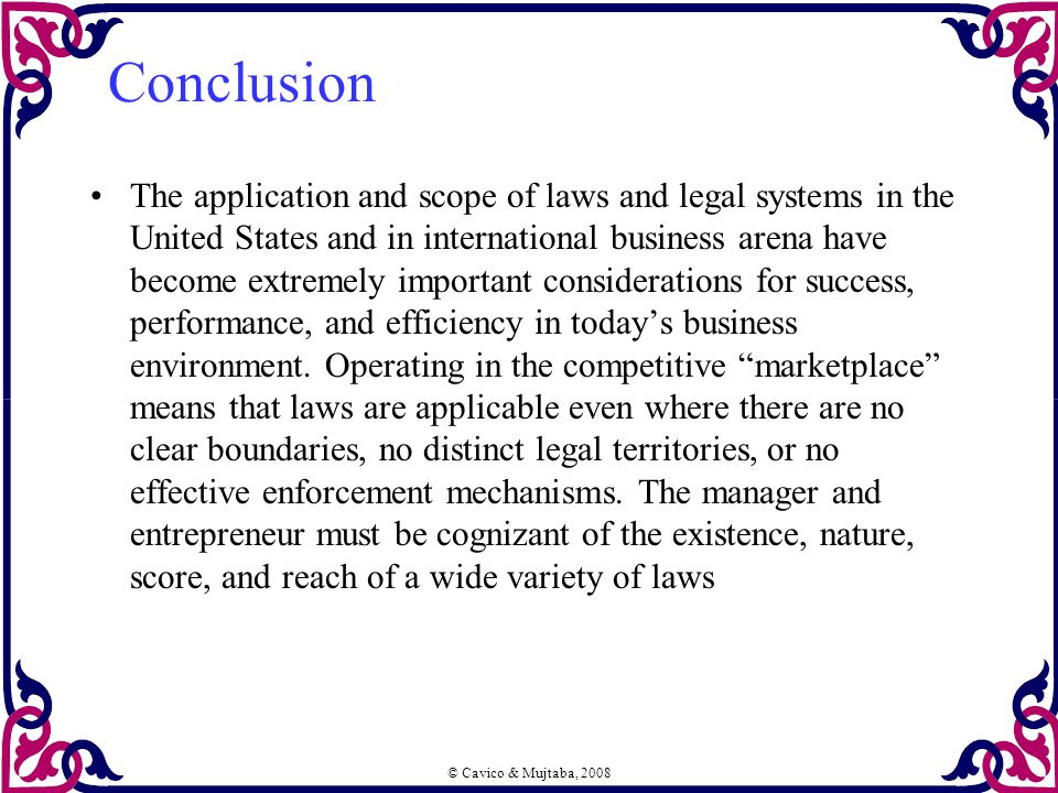 © Cavico & Mujtaba, 2008 Conclusion The application and scope of laws and legal systems in the United States and in international business arena have become extremely important considerations for success, performance, and efficiency in today's business environment.