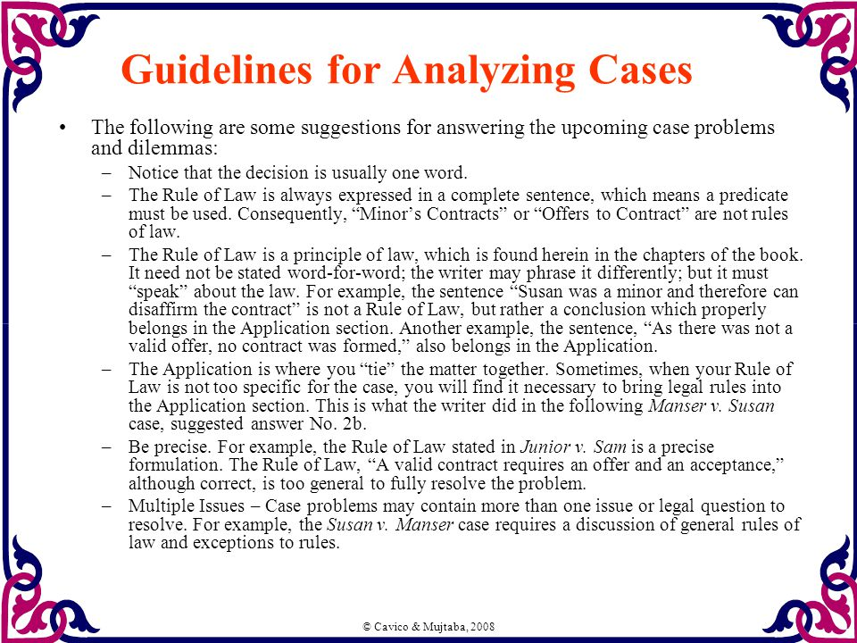 © Cavico & Mujtaba, 2008 Guidelines for Analyzing Cases The following are some suggestions for answering the upcoming case problems and dilemmas: –Notice that the decision is usually one word.