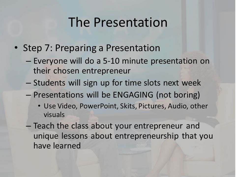 The Presentation Step 7: Preparing a Presentation – Everyone will do a 5-10 minute presentation on their chosen entrepreneur – Students will sign up f