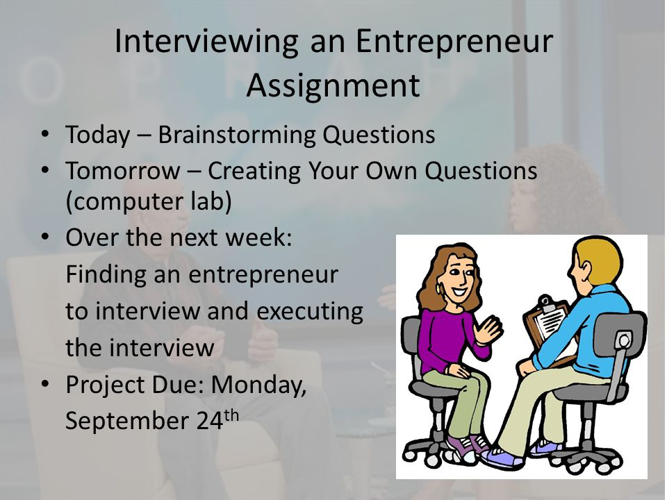 Interviewing an Entrepreneur Assignment Today – Brainstorming Questions Tomorrow – Creating Your Own Questions (computer lab) Over the next week: Find