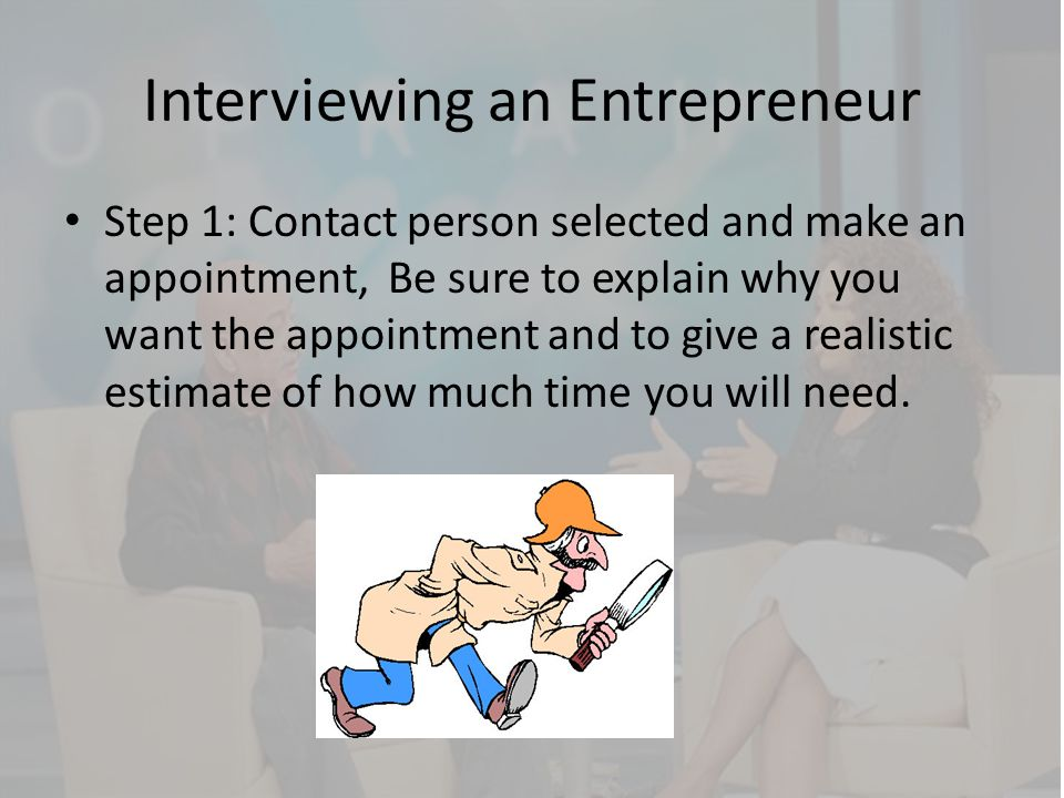 Interviewing an Entrepreneur Step 1: Contact person selected and make an appointment, Be sure to explain why you want the appointment and to give a re