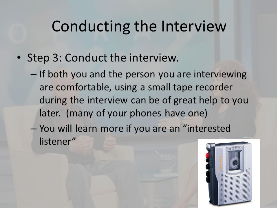Conducting the Interview Step 3: Conduct the interview. – If both you and the person you are interviewing are comfortable, using a small tape recorder