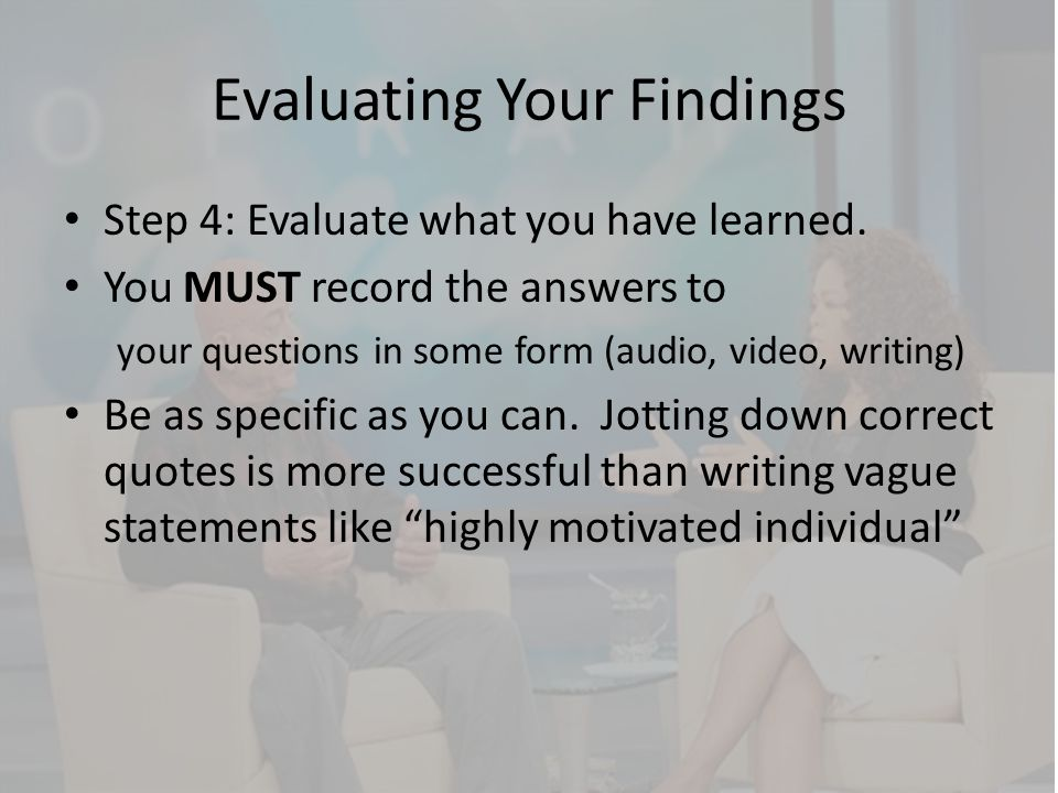 Evaluating Your Findings Step 4: Evaluate what you have learned. You MUST record the answers to your questions in some form (audio, video, writing) Be