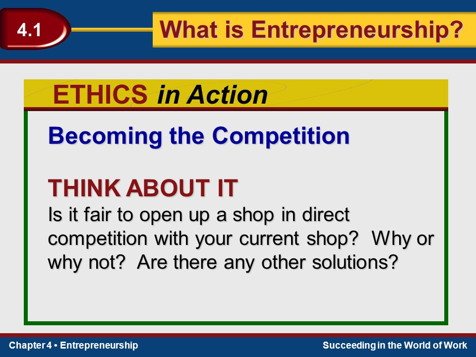 Chapter 4 EntrepreneurshipSucceeding in the World of Work What is Entrepreneurship? 4.1 ETHICS in Action Becoming the Competition THINK ABOUT IT Is it