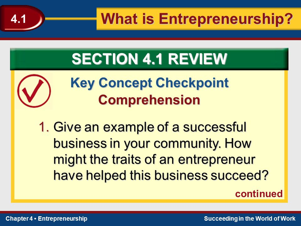 Chapter 4 EntrepreneurshipSucceeding in the World of Work What is Entrepreneurship? 4.1 Key Concept Checkpoint Comprehension 1.Give an example of a su