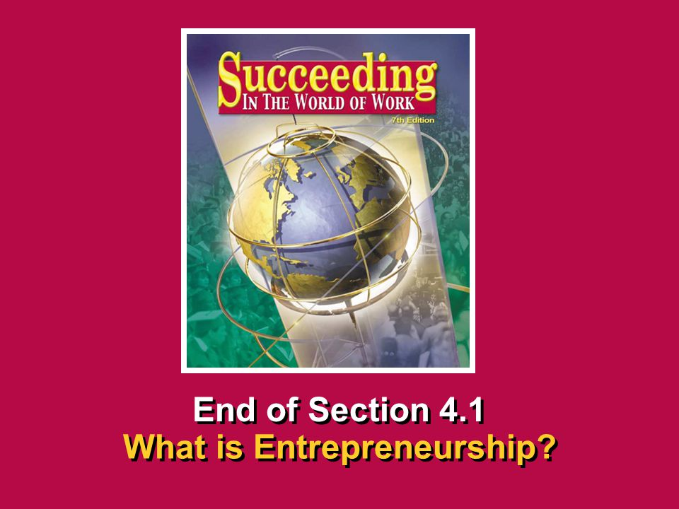 Chapter 4 EntrepreneurshipSucceeding in the World of Work What is Entrepreneurship? 4.1 SECTION OPENER / CLOSER INSERT BOOK COVER ART End of Section 4