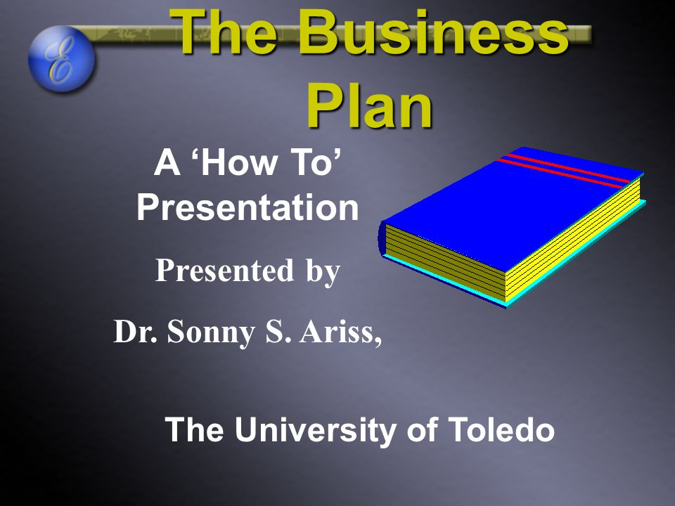 The Business Plan A 'How To' Presentation Presented by Dr. Sonny S. Ariss, The University of Toledo