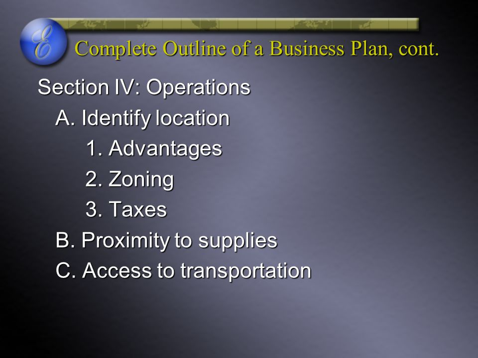 Complete Outline of a Business Plan, cont. Section IV: Operations A. Identify location 1. Advantages 2. Zoning 3. Taxes B. Proximity to supplies C. Ac
