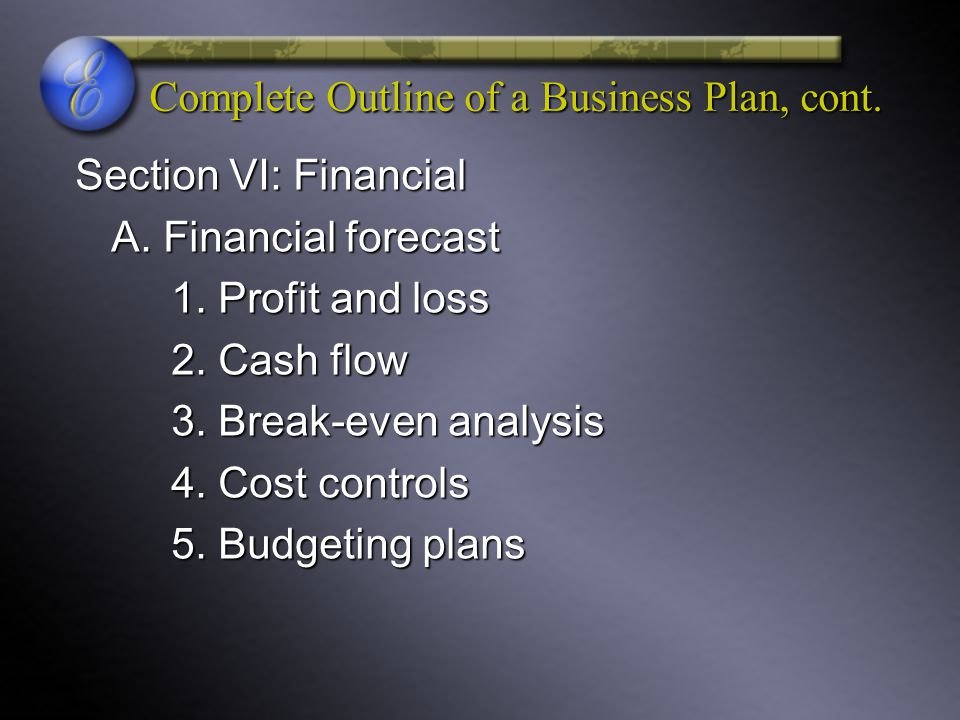 Complete Outline of a Business Plan, cont. Section VI: Financial A. Financial forecast 1. Profit and loss 2. Cash flow 3. Break-even analysis 4. Cost
