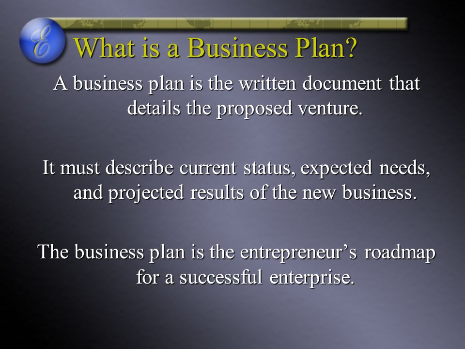 What is a Business Plan? A business plan is the written document that details the proposed venture. It must describe current status, expected needs, a