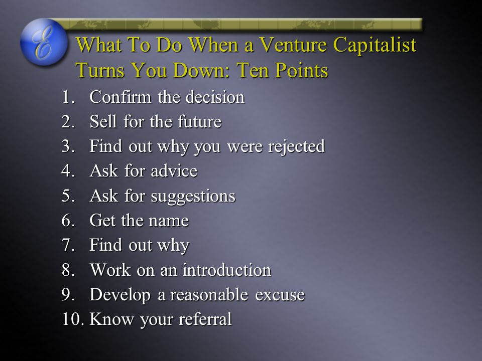 What To Do When a Venture Capitalist Turns You Down: Ten Points 1.Confirm the decision 2.Sell for the future 3.Find out why you were rejected 4.Ask fo