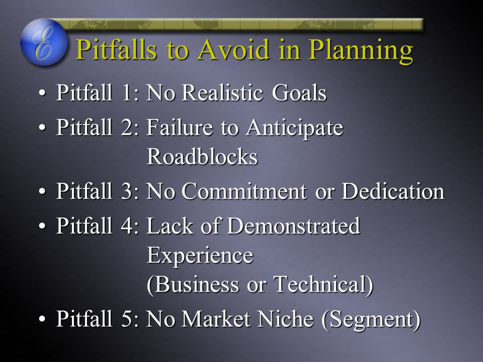 Pitfalls to Avoid in Planning Pitfall 1: No Realistic GoalsPitfall 1: No Realistic Goals Pitfall 2: Failure to Anticipate RoadblocksPitfall 2: Failure to Anticipate Roadblocks Pitfall 3: No Commitment or DedicationPitfall 3: No Commitment or Dedication Pitfall 4: Lack of Demonstrated Experience (Business or Technical)Pitfall 4: Lack of Demonstrated Experience (Business or Technical) Pitfall 5: No Market Niche (Segment)Pitfall 5: No Market Niche (Segment)
