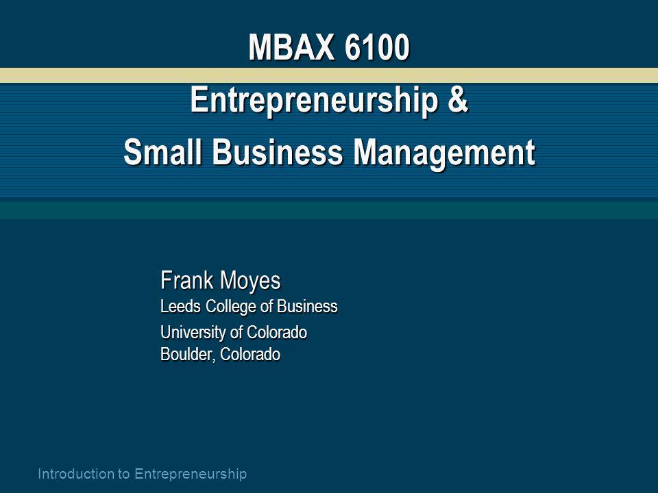 Introduction to Entrepreneurship MBAX 6100 Entrepreneurship & Small Business Management Frank Moyes Leeds College of Business University of Colorado Boulder, Colorado