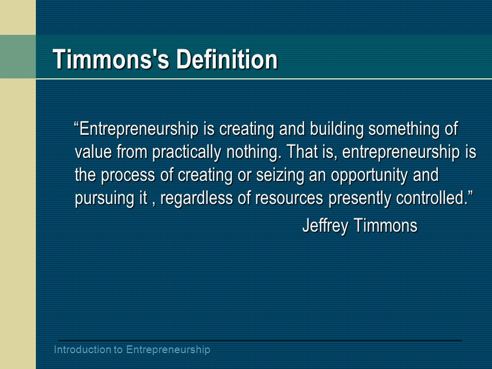 "Introduction to Entrepreneurship Timmons's Definition ""Entrepreneurship is creating and building something of value from practically nothing. That is,"
