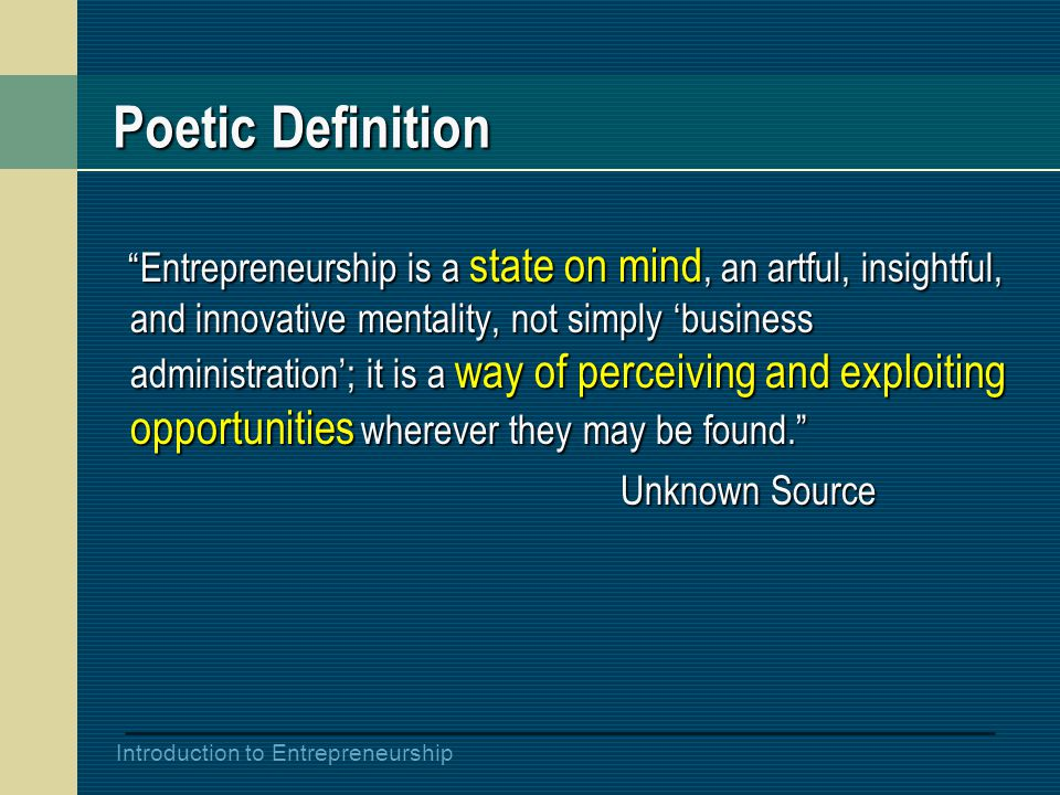 Introduction to Entrepreneurship Poetic Definition Entrepreneurship is a state on mind, an artful, insightful, and innovative mentality, not simply 'business administration'; it is a way of perceiving and exploiting opportunities wherever they may be found. Entrepreneurship is a state on mind, an artful, insightful, and innovative mentality, not simply 'business administration'; it is a way of perceiving and exploiting opportunities wherever they may be found. Unknown Source