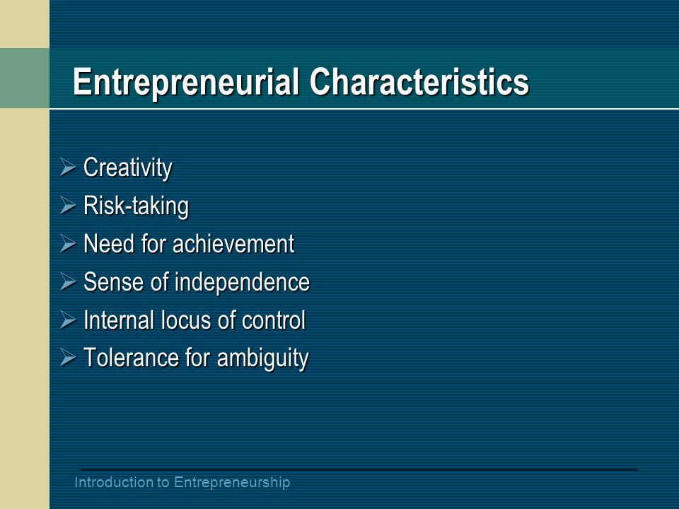 Introduction to Entrepreneurship Entrepreneurial Characteristics  Creativity  Risk-taking  Need for achievement  Sense of independence  Internal locus of control  Tolerance for ambiguity