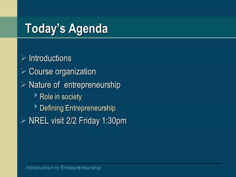 Introduction to Entrepreneurship Today's Agenda  Introductions  Course organization  Nature of entrepreneurship  Role in society  Defining Entrepreneurship  NREL visit 2/2 Friday 1:30pm