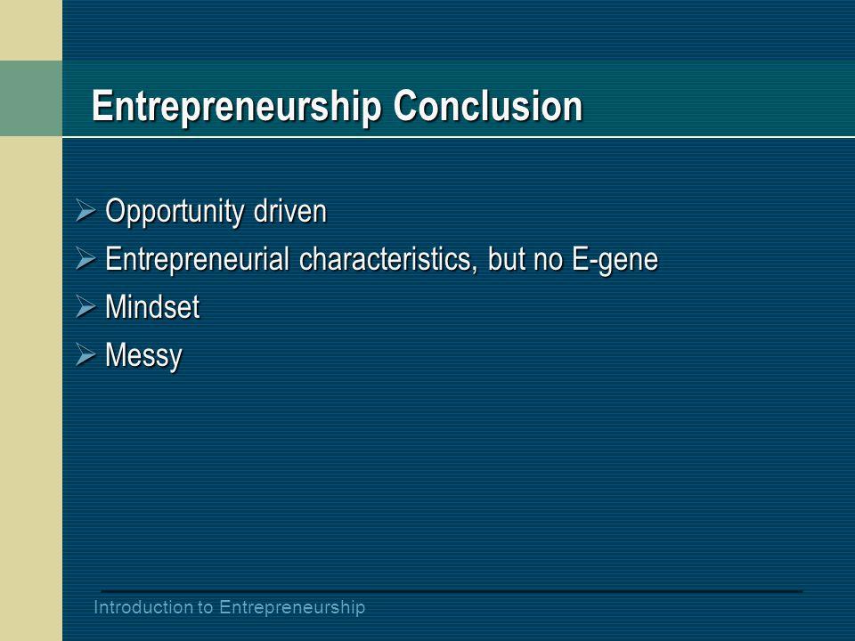 Introduction to Entrepreneurship Entrepreneurship Conclusion  Opportunity driven  Entrepreneurial characteristics, but no E-gene  Mindset  Messy