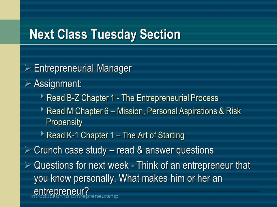 Introduction to Entrepreneurship Next Class Tuesday Section  Entrepreneurial Manager  Assignment:  Read B-Z Chapter 1 - The Entrepreneurial Process
