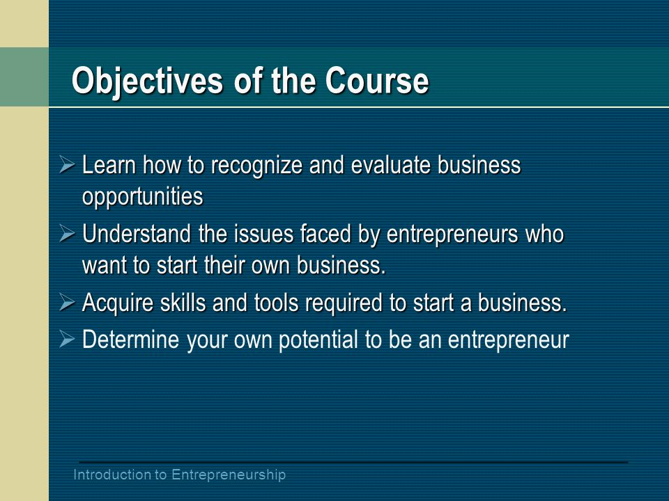 Introduction to Entrepreneurship Objectives of the Course  Learn how to recognize and evaluate business opportunities  Understand the issues faced by entrepreneurs who want to start their own business.