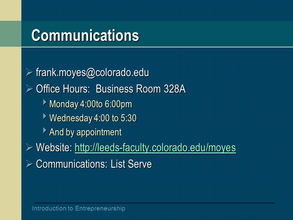 Introduction to Entrepreneurship Communications  frank.moyes@colorado.edu  Office Hours: Business Room 328A  Monday 4:00to 6:00pm  Wednesday 4:00 to 5:30  And by appointment  Website: http://leeds-faculty.colorado.edu/moyes http://leeds-faculty.colorado.edu/moyes  Communications: List Serve
