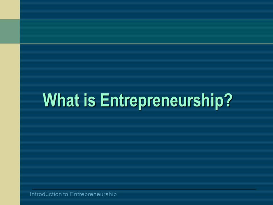 Introduction to Entrepreneurship What is Entrepreneurship?