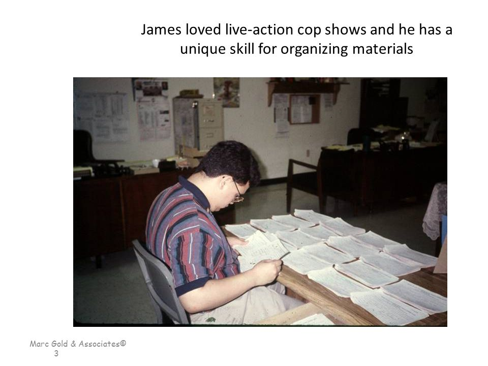 Marc Gold & Associates© 3 James loved live-action cop shows and he has a unique skill for organizing materials