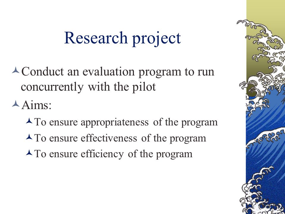 Research project Conduct an evaluation program to run concurrently with the pilot Aims: To ensure appropriateness of the program To ensure effectiveness of the program To ensure efficiency of the program
