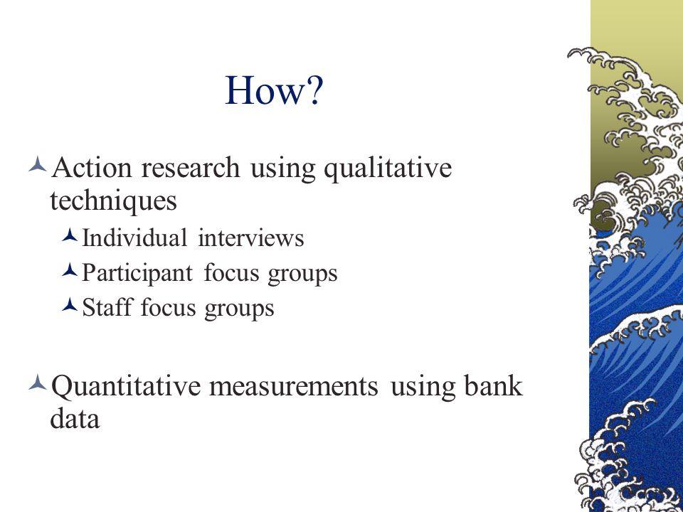 How? Action research using qualitative techniques Individual interviews Participant focus groups Staff focus groups Quantitative measurements using ba