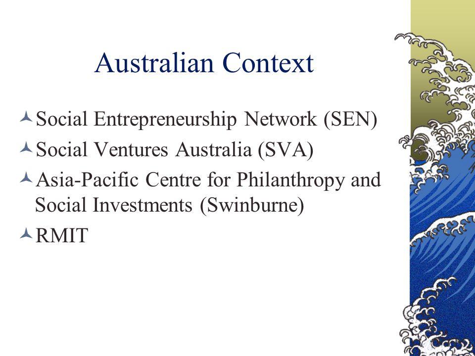 Australian Context Social Entrepreneurship Network (SEN) Social Ventures Australia (SVA) Asia-Pacific Centre for Philanthropy and Social Investments (Swinburne) RMIT