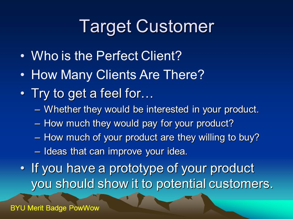 BYU Merit Badge PowWow Target Customer Who is the Perfect Client? How Many Clients Are There? Try to get a feel for…Try to get a feel for… –Whether th
