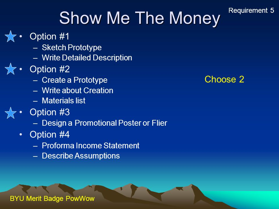 BYU Merit Badge PowWow Show Me The Money Option #1 –Sketch Prototype –Write Detailed Description Option #2 –Create a Prototype –Write about Creation –