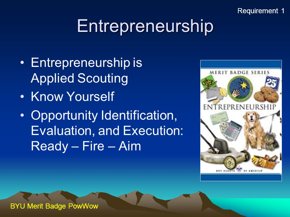 BYU Merit Badge PowWow Entrepreneurship Entrepreneurship is Applied Scouting Know Yourself Opportunity Identification, Evaluation, and Execution: Read