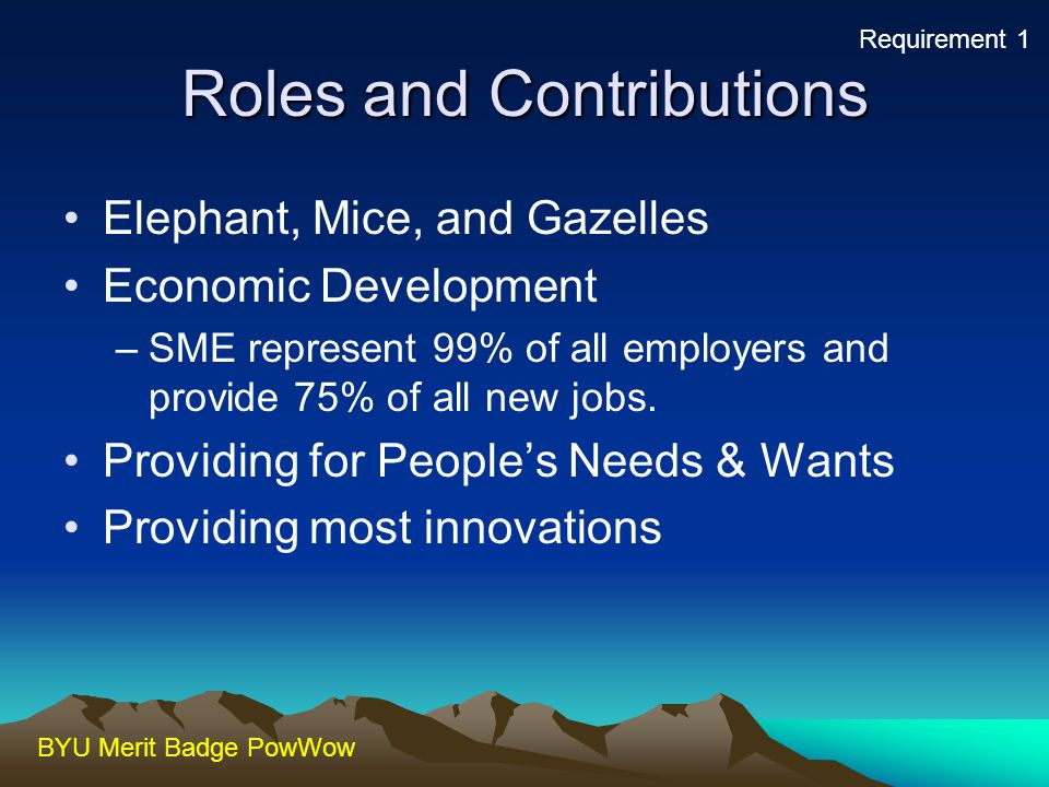 BYU Merit Badge PowWow Roles and Contributions Elephant, Mice, and Gazelles Economic Development –SME represent 99% of all employers and provide 75% o
