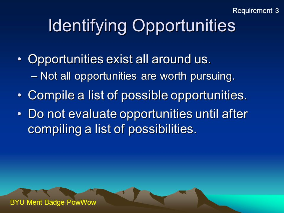 BYU Merit Badge PowWow Identifying Opportunities Opportunities exist all around us.Opportunities exist all around us. –Not all opportunities are worth