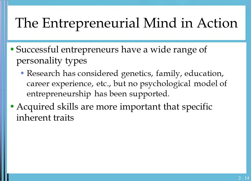 2 - 14 The Entrepreneurial Mind in Action Successful entrepreneurs have a wide range of personality types Research has considered genetics, family, ed