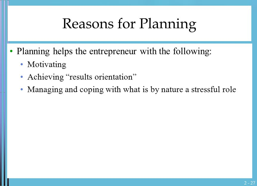 "2 - 27 Reasons for Planning Planning helps the entrepreneur with the following: Motivating Achieving ""results orientation"" Managing and coping with wh"