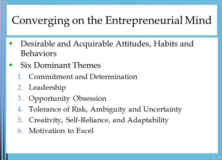2 - 7 Converging on the Entrepreneurial Mind Desirable and Acquirable Attitudes, Habits and Behaviors Six Dominant Themes 1.Commitment and Determinati