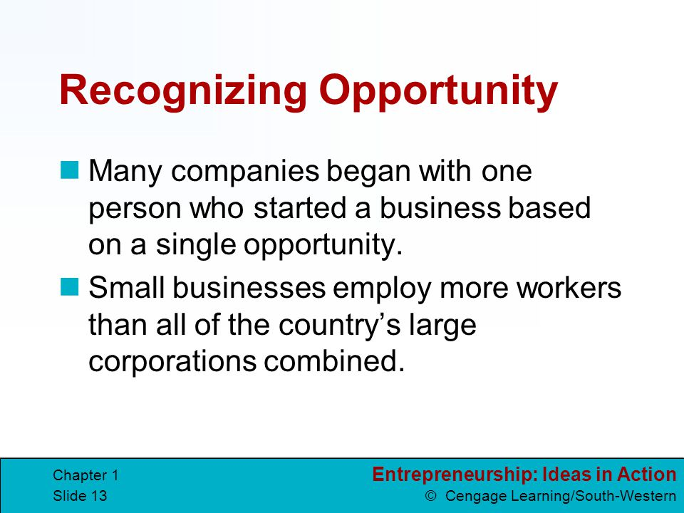 Entrepreneurship: Ideas in Action © Cengage Learning/South-Western Chapter 1 Slide 13 Recognizing Opportunity Many companies began with one person who