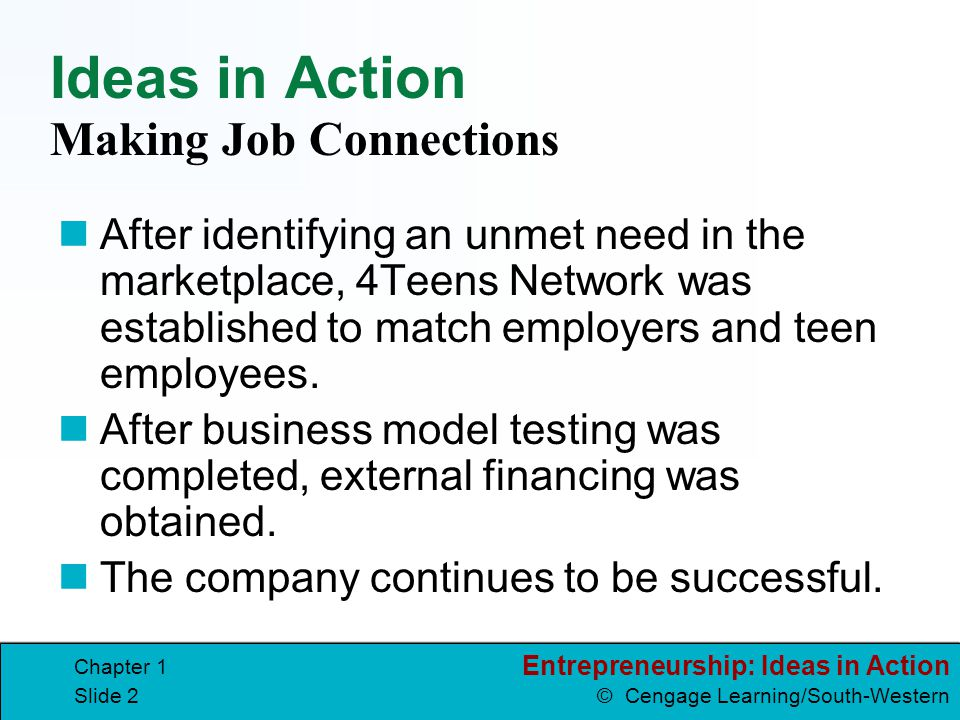 Entrepreneurship: Ideas in Action © Cengage Learning/South-Western Chapter 1 Slide 2 Ideas in Action After identifying an unmet need in the marketplac