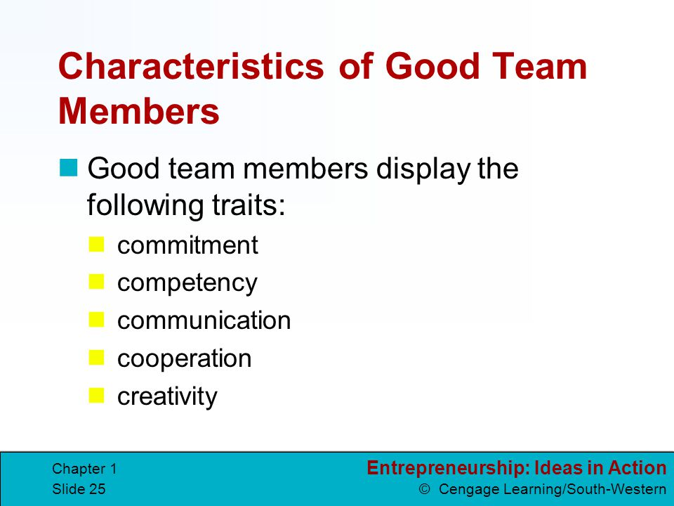 Entrepreneurship: Ideas in Action © Cengage Learning/South-Western Chapter 1 Slide 25 Characteristics of Good Team Members Good team members display t