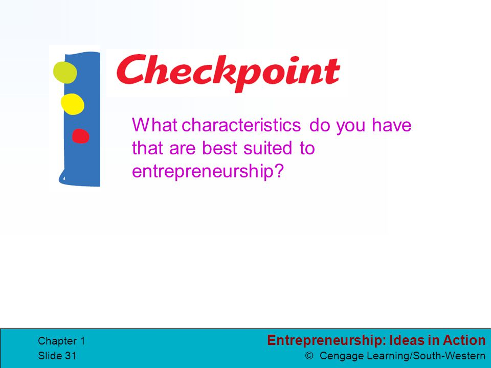 Entrepreneurship: Ideas in Action © Cengage Learning/South-Western Chapter 1 Slide 31 What characteristics do you have that are best suited to entrepr