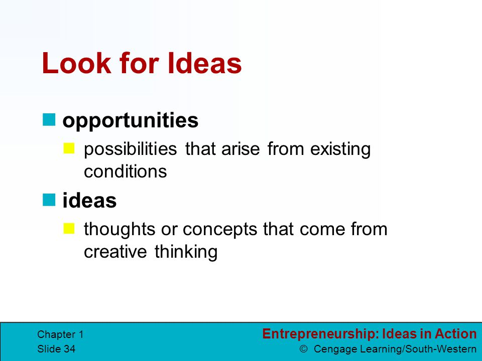 Entrepreneurship: Ideas in Action © Cengage Learning/South-Western Chapter 1 Slide 34 Look for Ideas opportunities possibilities that arise from exist