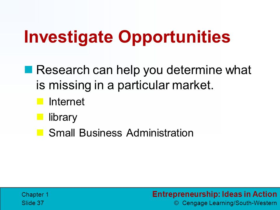 Entrepreneurship: Ideas in Action © Cengage Learning/South-Western Chapter 1 Slide 37 Investigate Opportunities Research can help you determine what i