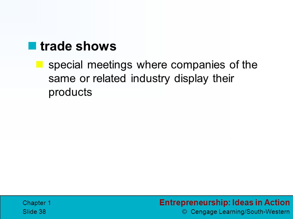 Entrepreneurship: Ideas in Action © Cengage Learning/South-Western Chapter 1 Slide 38 special meetings where companies of the same or related industry