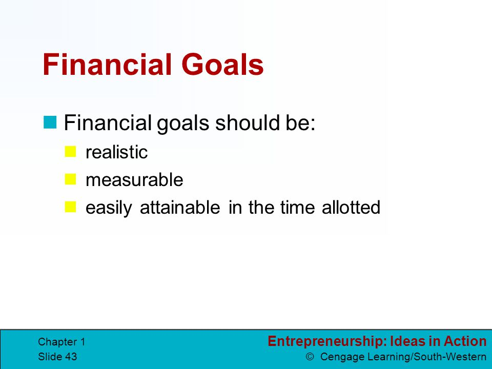 Entrepreneurship: Ideas in Action © Cengage Learning/South-Western Chapter 1 Slide 43 Financial Goals Financial goals should be: realistic measurable