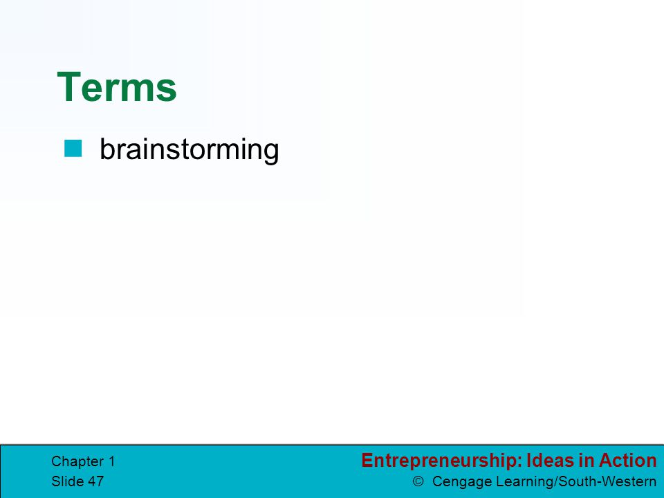 Entrepreneurship: Ideas in Action © Cengage Learning/South-Western Chapter 1 Slide 47 Terms brainstorming